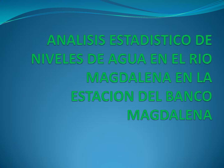 ANALISIS ESTADISTICO DE NIVELES DE AGUA EN EL RIO MAGDALENA EN LA ESTACION DEL BANCO MAGDALENA.