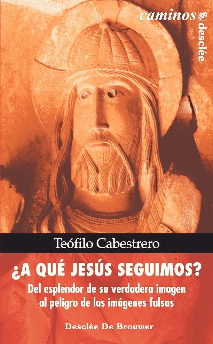 Cabestrero T. - A que Jesus seguimos. Del esplendor de su verdadera imagen al peligro de las imagenes falsas