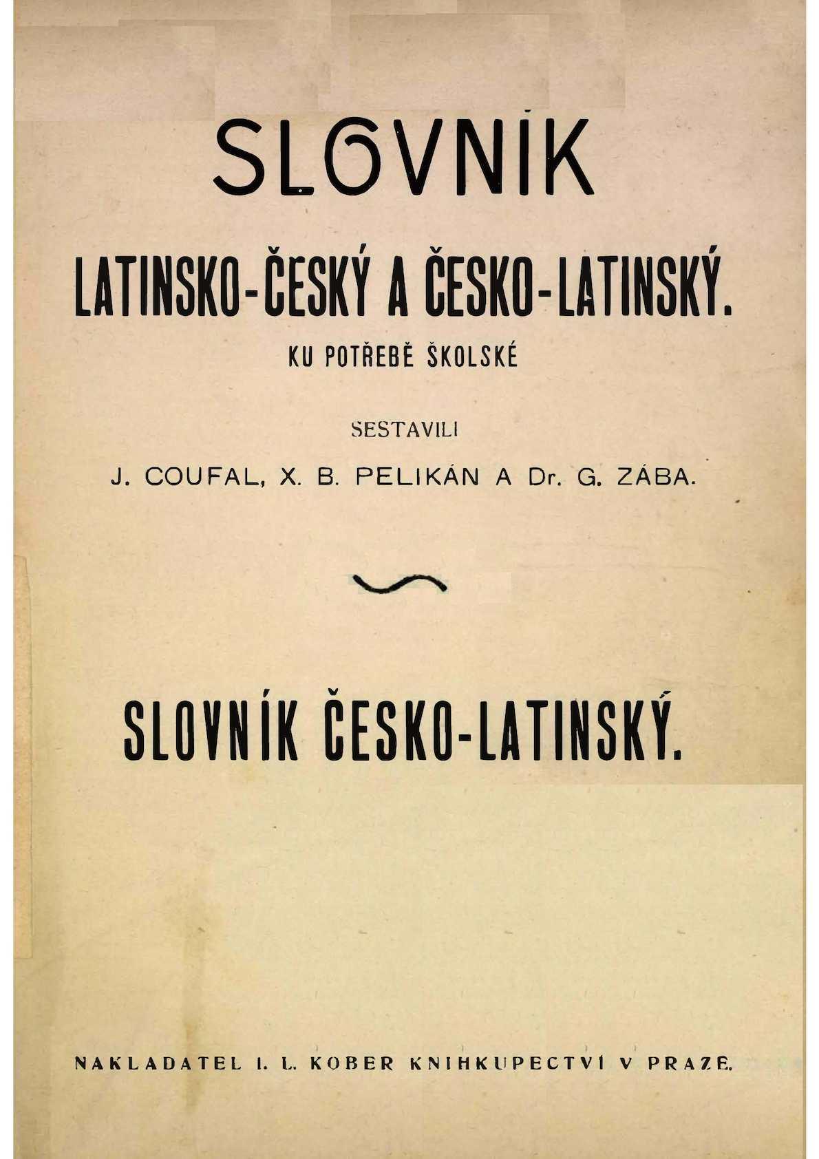 Slovník latinsko-český a česko-latinský ku potřebě školské. Slovník česko-latinský  Coufal Jan, Pelikán Xaver Bedřich, Zába Gustav, 1906