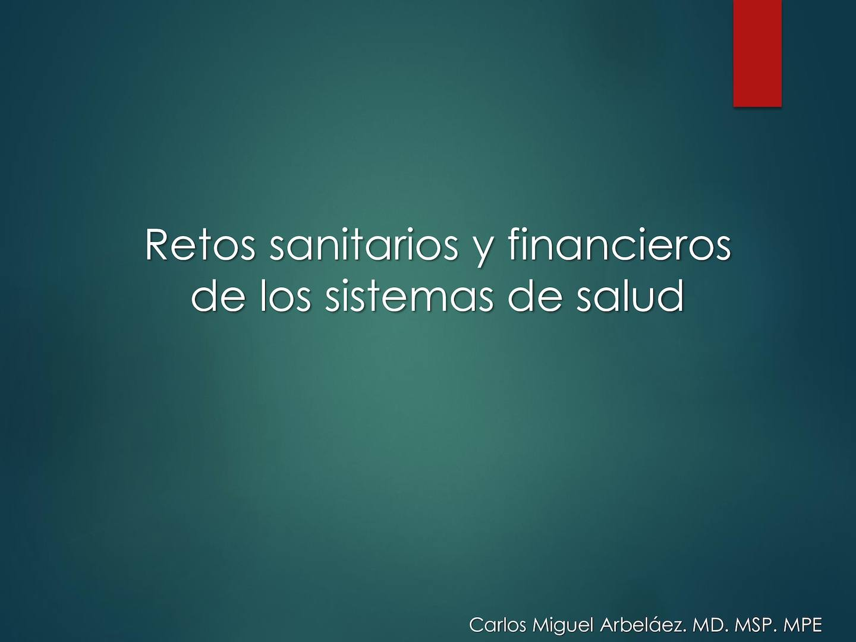 04 05 2016 Retos Sanitarios Y Financieros De Los Sistemas De Salud Dr Carlos Arbelaez