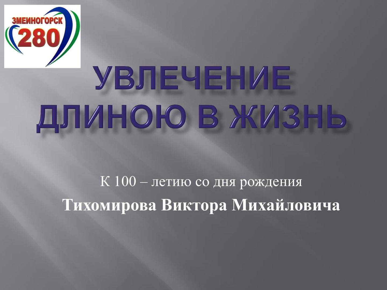 Увлечение длиной в жизнь К 100 летию со дня рождения Тихомирова В М