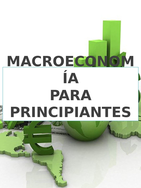 MACROECONOMIA PARA PRINCIPIANTES