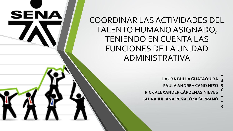Coordinar las actividades del talento humano asignado,  teniendo en cuenta las funciones de la unidad administrativa