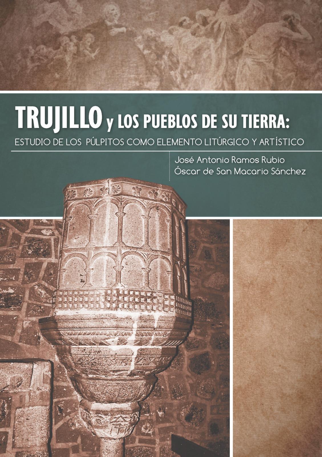 Trujillo y los pueblos de su Tierra: Estudio de los púlpitos como elemento litúrgico y artístico por José Antonio Ramos y Oscar de San Macario
