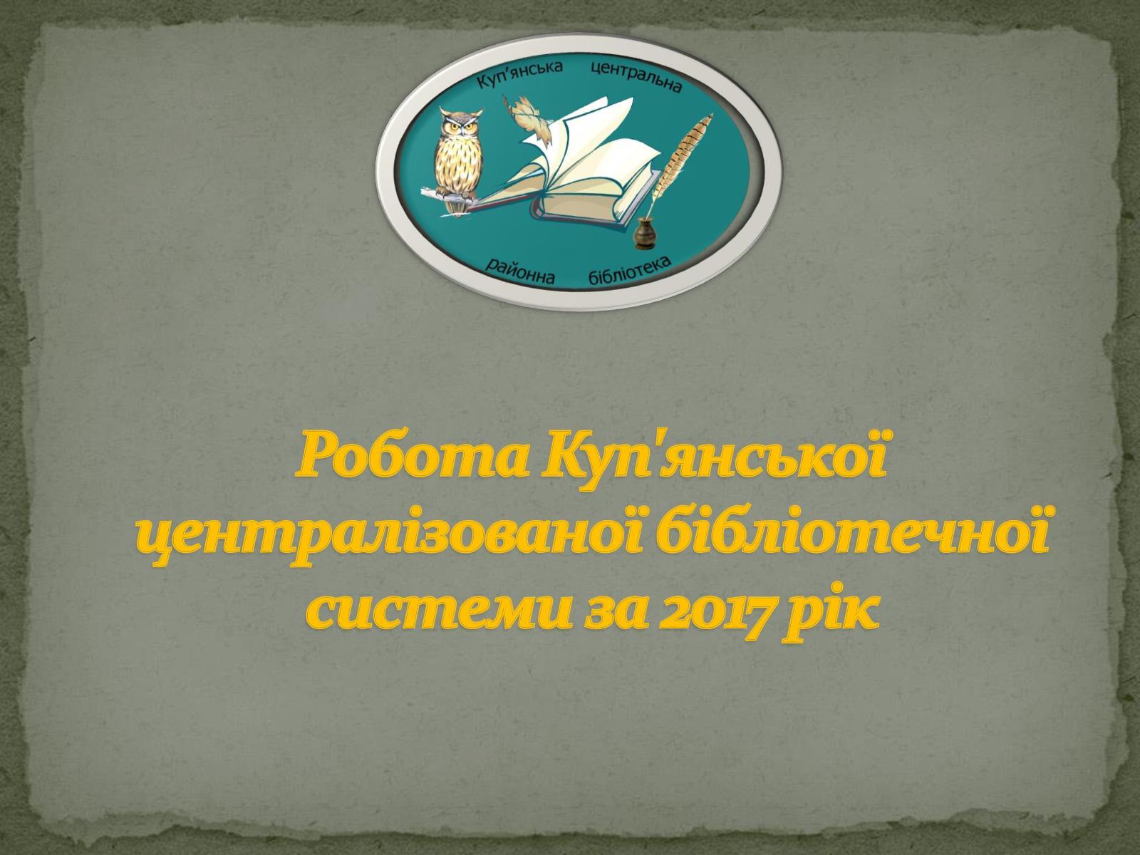 Робота Куп'янської централізованої бібліотечної системи за 2017 рік