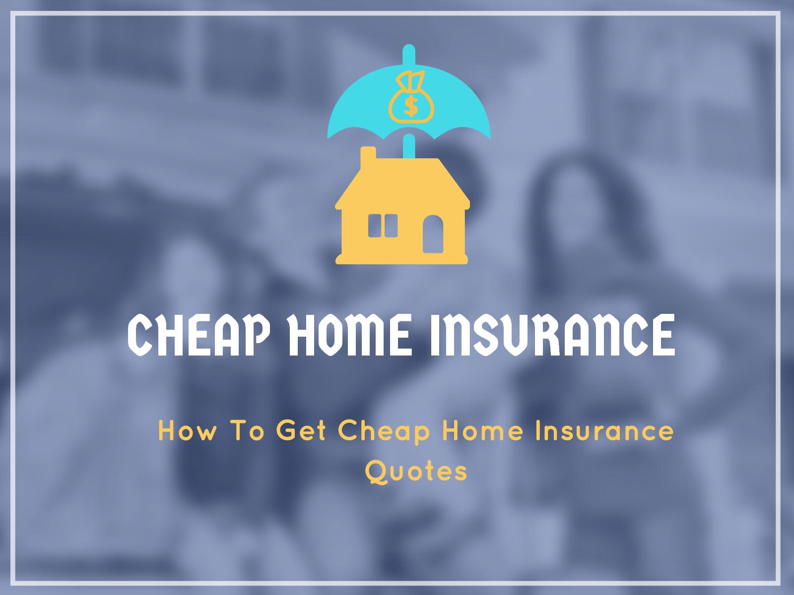 How To Get Cheap Home Insurance Quotes